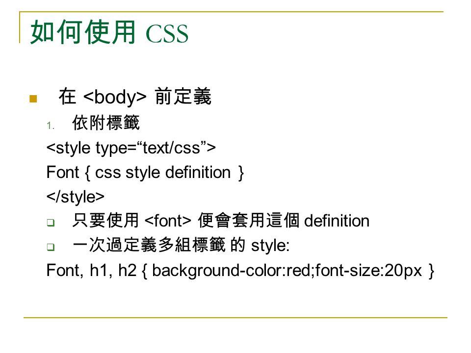 如何使用 CSS 在 前定義 1. 依附標籤 Font { css style definition }  只要使用 便會套用這個 definition  一次過定義多組標籤 的 style: Font, h1, h2 { background-color:red;font-size:20px