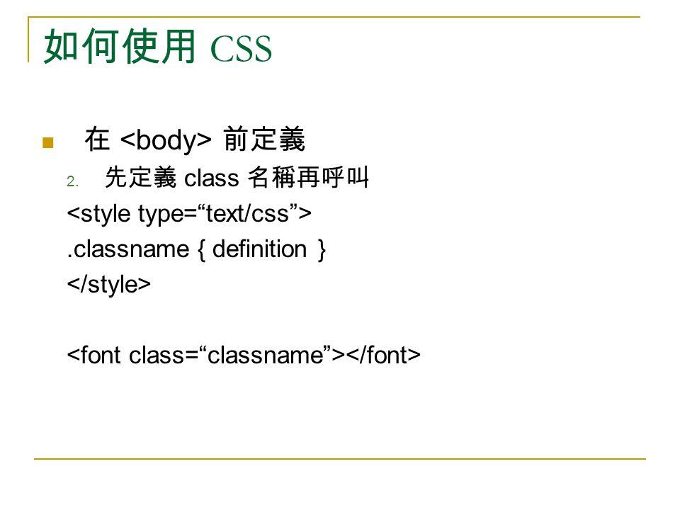 如何使用 CSS 在 前定義 2. 先定義 class 名稱再呼叫.classname { definition }