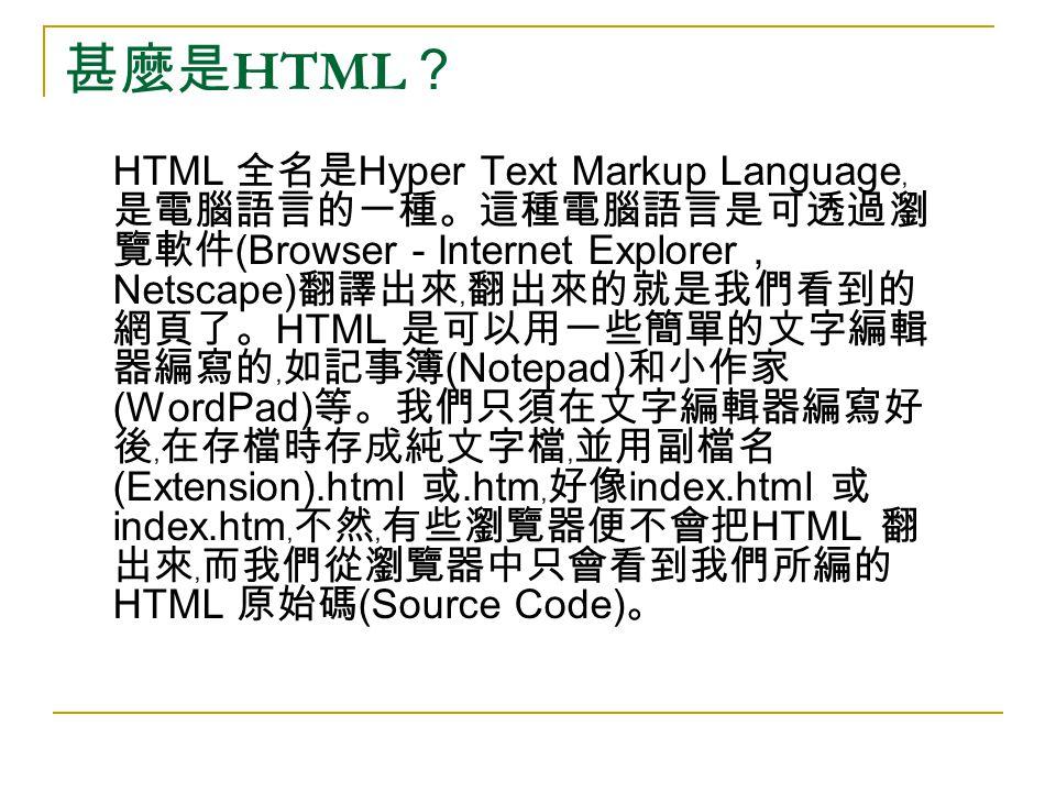 甚麼是 HTML ? HTML 全名是 Hyper Text Markup Language ﹐ 是電腦語言的一種。這種電腦語言是可透過瀏 覽軟件 (Browser - Internet Explorer, Netscape) 翻譯出來﹐翻出來的就是我們看到的 網頁了。 HTML 是可以用一些簡單的