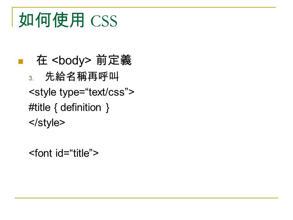 如何使用 CSS 在 前定義 3. 先給名稱再呼叫 #title { definition }