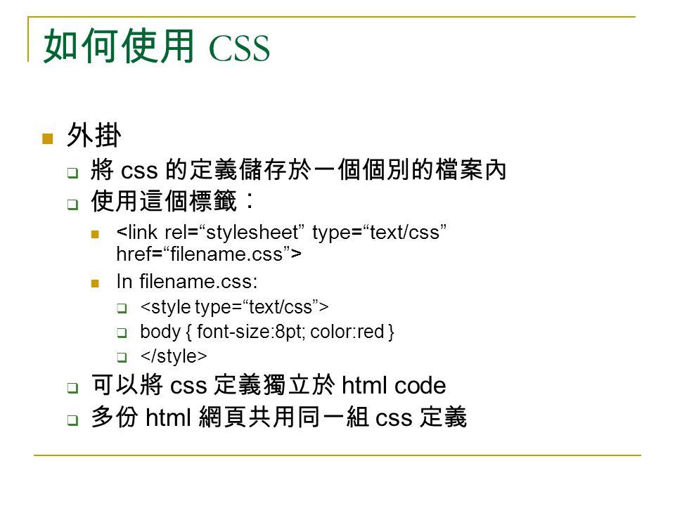 如何使用 CSS 外掛  將 css 的定義儲存於一個個別的檔案內  使用這個標籤︰ In filename.css:   body { font-size:8pt; color:red }   可以將 css 定義獨立於 html code  多份 html 網頁共用同一組 css