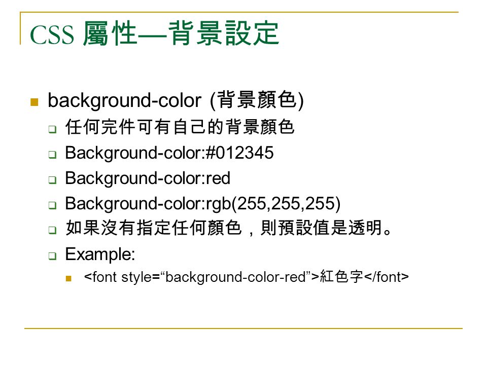CSS 屬性 — 背景設定 background-color ( 背景顏色 )  任何完件可有自己的背景顏色  Background-color:#012345  Background-color:red  Background-color:rgb(255,255,255)  如果沒有指定