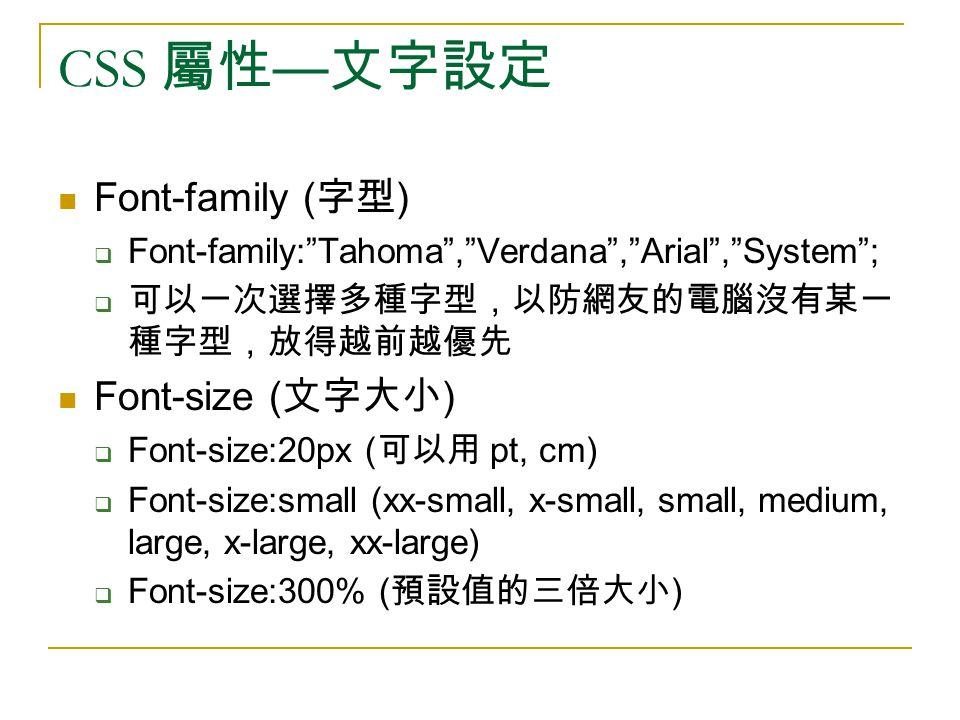 "CSS 屬性 — 文字設定 Font-family ( 字型 )  Font-family:""Tahoma"",""Verdana"",""Arial"",""System"";  可以一次選擇多種字型,以防網友的電腦沒有某一 種字型,放得越前越優先 Font-size ( 文字大小 )  Font-siz"