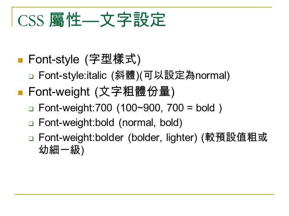 CSS 屬性 — 文字設定 Font-style ( 字型樣式 )  Font-style:italic ( 斜體 )( 可以設定為 normal) Font-weight ( 文字粗體份量 )  Font-weight:700 (100~900, 700 = bold )  Font-wei