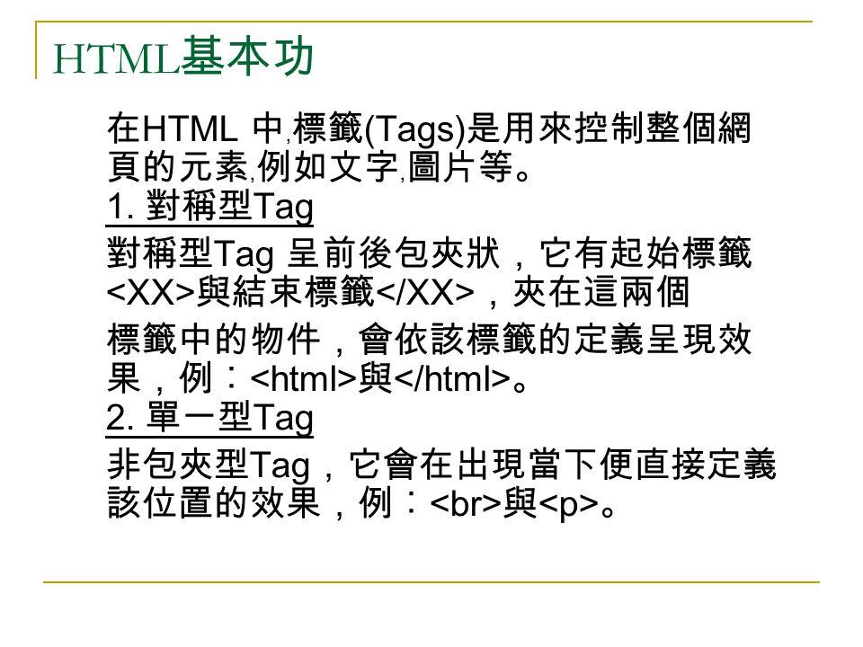 HTML 基本功 在 HTML 中﹐標籤 (Tags) 是用來控制整個網 頁的元素﹐例如文字﹐圖片等。 1. 對稱型 Tag 對稱型 Tag 呈前後包夾狀,它有起始標籤 與結束標籤 ,夾在這兩個 標籤中的物件,會依該標籤的定義呈現效 果,例︰ 與 。 2. 單一型 Tag 非包夾型 Tag ,它會在