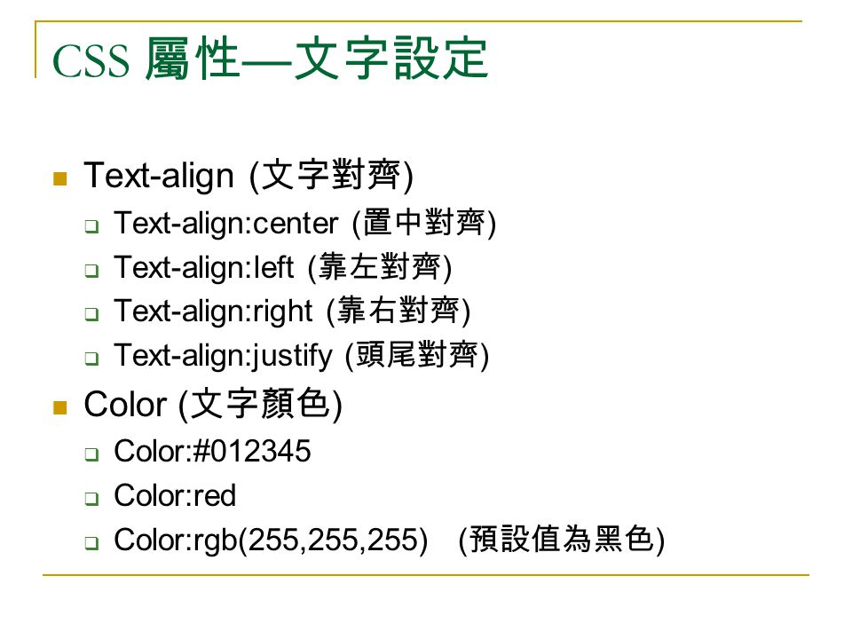 CSS 屬性 — 文字設定 Text-align ( 文字對齊 )  Text-align:center ( 置中對齊 )  Text-align:left ( 靠左對齊 )  Text-align:right ( 靠右對齊 )  Text-align:justify ( 頭尾對齊 ) Color ( 文字顏色 )  Color:#  Color:red  Color:rgb(255,255,255) ( 預設值為黑色 )