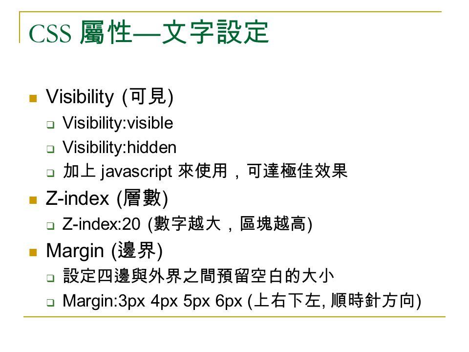 CSS 屬性 — 文字設定 Visibility ( 可見 )  Visibility:visible  Visibility:hidden  加上 javascript 來使用,可達極佳效果 Z-index ( 層數 )  Z-index:20 ( 數字越大,區塊越高 ) Margin ( 邊界 )  設定四邊與外界之間預留空白的大小  Margin:3px 4px 5px 6px ( 上右下左, 順時針方向 )
