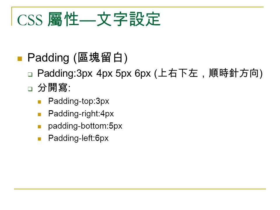 CSS 屬性 — 文字設定 Padding ( 區塊留白 )  Padding:3px 4px 5px 6px ( 上右下左,順時針方向 )  分開寫 : Padding-top:3px Padding-right:4px padding-bottom:5px Padding-left:6px