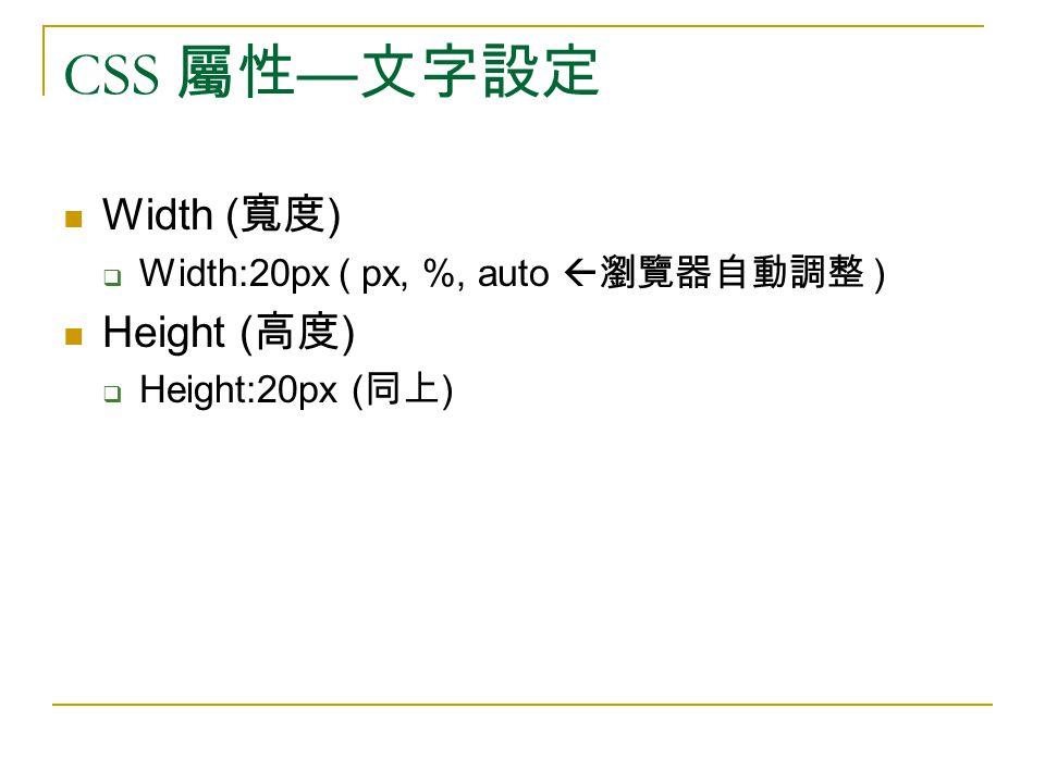CSS 屬性 — 文字設定 Width ( 寬度 )  Width:20px ( px, %, auto  瀏覽器自動調整 ) Height ( 高度 )  Height:20px ( 同上 )