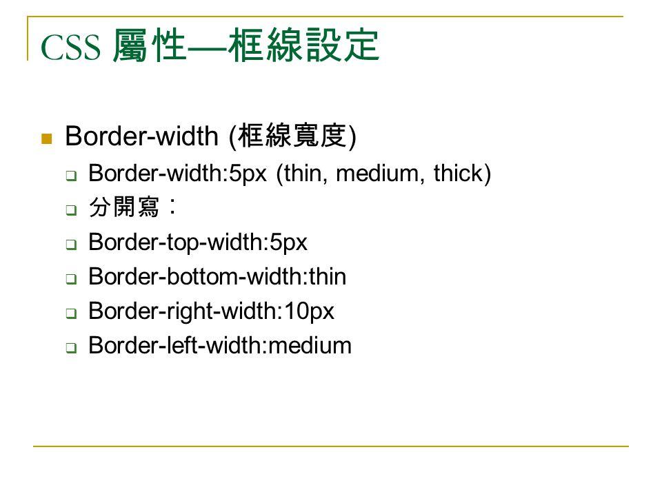 CSS 屬性 — 框線設定 Border-width ( 框線寬度 )  Border-width:5px (thin, medium, thick)  分開寫︰  Border-top-width:5px  Border-bottom-width:thin  Border-right-w