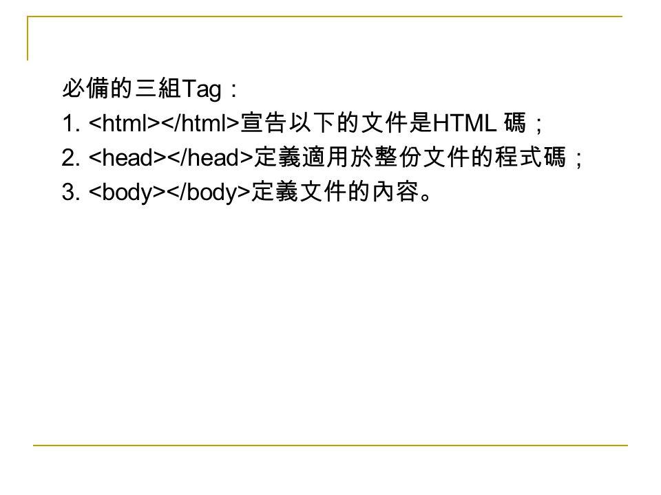 必備的三組 Tag : 1. 宣告以下的文件是 HTML 碼; 2. 定義適用於整份文件的程式碼; 3. 定義文件的內容。