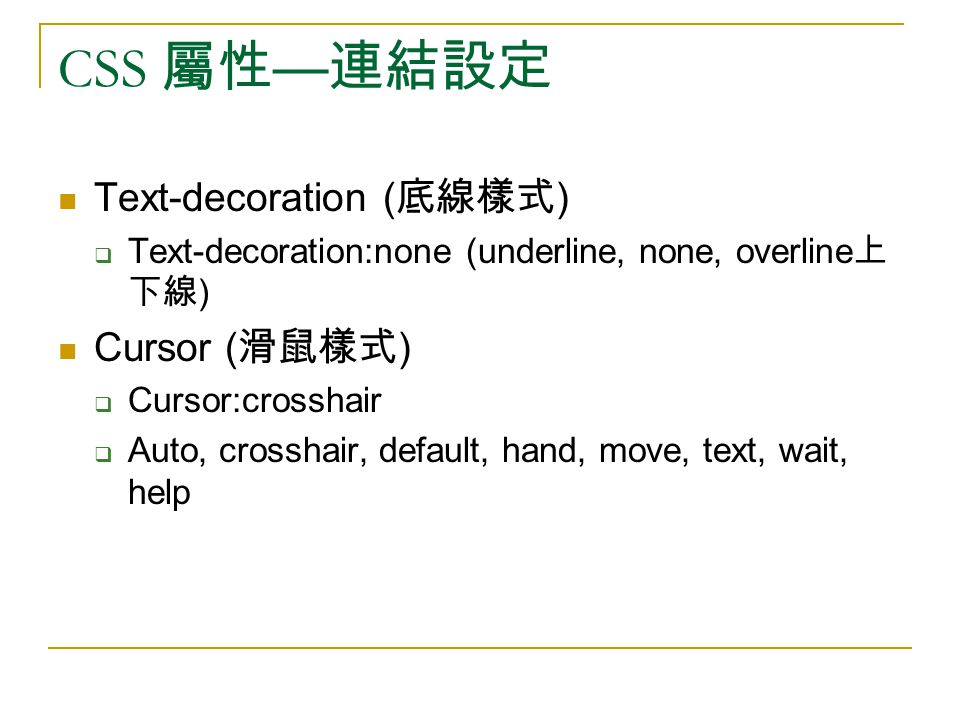 CSS 屬性 — 連結設定 Text-decoration ( 底線樣式 )  Text-decoration:none (underline, none, overline 上 下線 ) Cursor ( 滑鼠樣式 )  Cursor:crosshair  Auto, crosshair, default, hand, move, text, wait, help