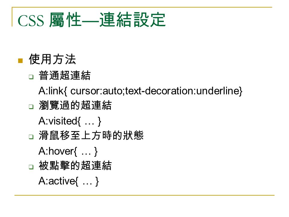 CSS 屬性 — 連結設定 使用方法  普通超連結 A:link{ cursor:auto;text-decoration:underline}  瀏覽過的超連結 A:visited{ … }  滑鼠移至上方時的狀態 A:hover{ … }  被點擊的超連結 A:active{ … }
