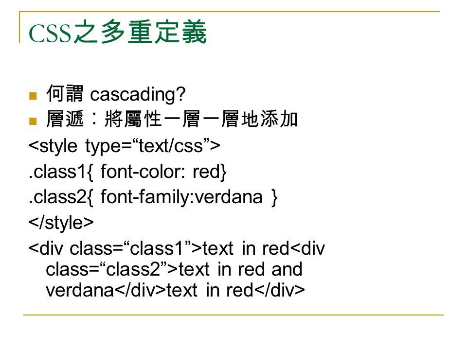CSS 之多重定義 何謂 cascading? 層遞︰將屬性一層一層地添加.class1{ font-color: red}.class2{ font-family:verdana } text in red text in red and verdana text in red