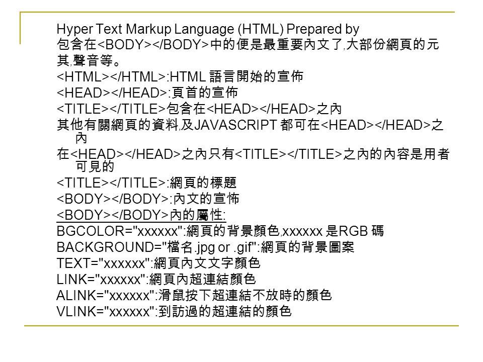Hyper Text Markup Language (HTML) Prepared by 包含在 中的便是最重要內文了﹐大部份網頁的元 其﹐聲音等。 :HTML 語言開始的宣佈 : 頁首的宣佈 包含在 之內 其他有關網頁的資料﹐及 JAVASCRIPT 都可在 之 內 在 之內只有 之內的內容是用