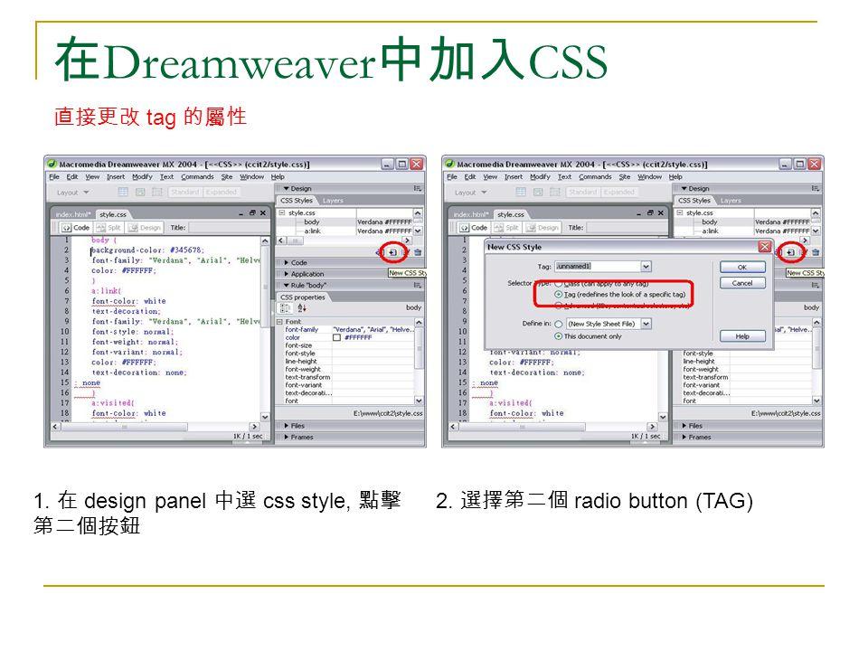 在 Dreamweaver 中加入 CSS 1. 在 design panel 中選 css style, 點擊 第二個按鈕 2. 選擇第二個 radio button (TAG) 直接更改 tag 的屬性