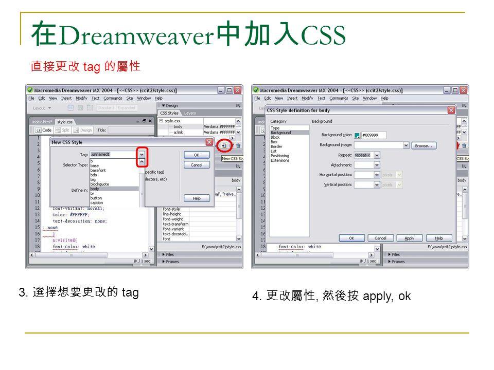 在 Dreamweaver 中加入 CSS 直接更改 tag 的屬性 3. 選擇想要更改的 tag 4. 更改屬性, 然後按 apply, ok