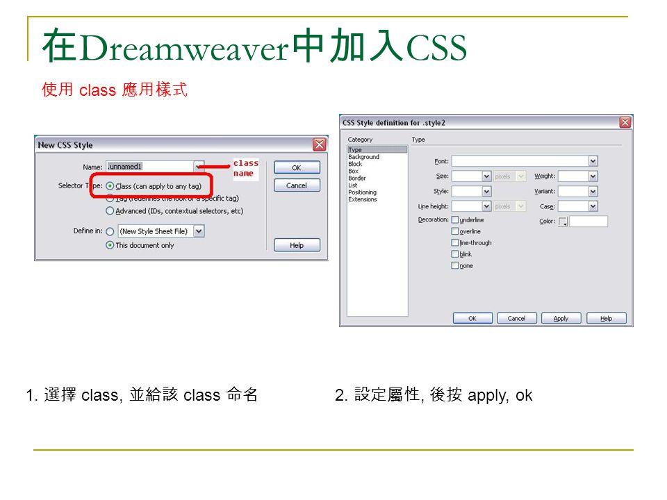 在 Dreamweaver 中加入 CSS 使用 class 應用樣式 1. 選擇 class, 並給該 class 命名 2. 設定屬性, 後按 apply, ok