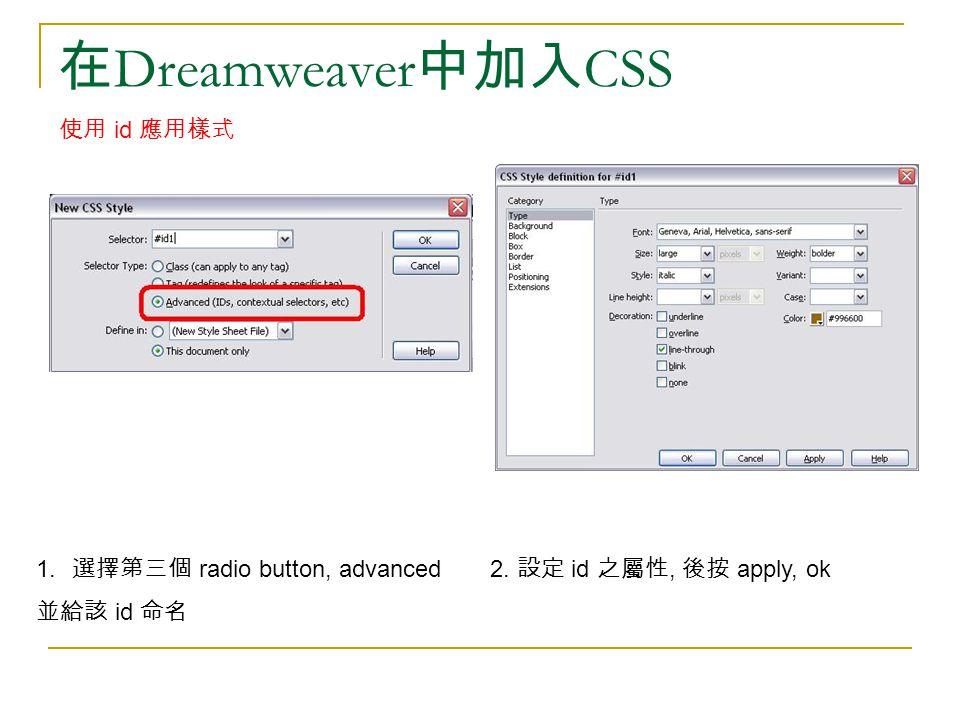 在 Dreamweaver 中加入 CSS 使用 id 應用樣式 1. 選擇第三個 radio button, advanced 並給該 id 命名 2. 設定 id 之屬性, 後按 apply, ok
