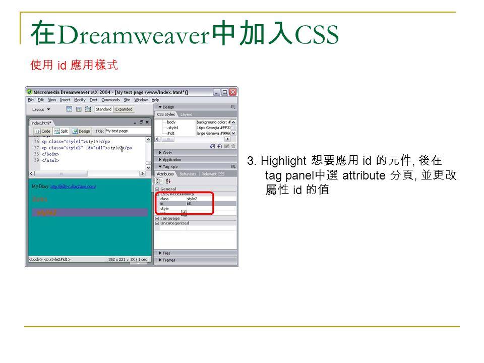 在 Dreamweaver 中加入 CSS 使用 id 應用樣式 3. Highlight 想要應用 id 的元件, 後在 tag panel 中選 attribute 分頁, 並更改 屬性 id 的值