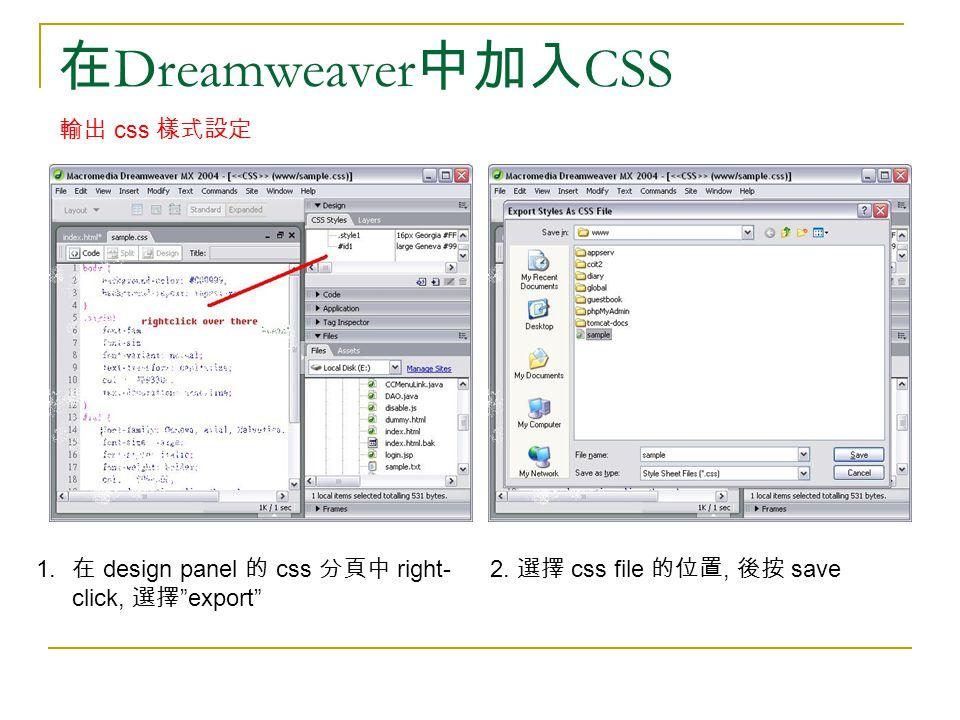 "在 Dreamweaver 中加入 CSS 輸出 css 樣式設定 1. 在 design panel 的 css 分頁中 right- click, 選擇 ""export"" 2. 選擇 css file 的位置, 後按 save"