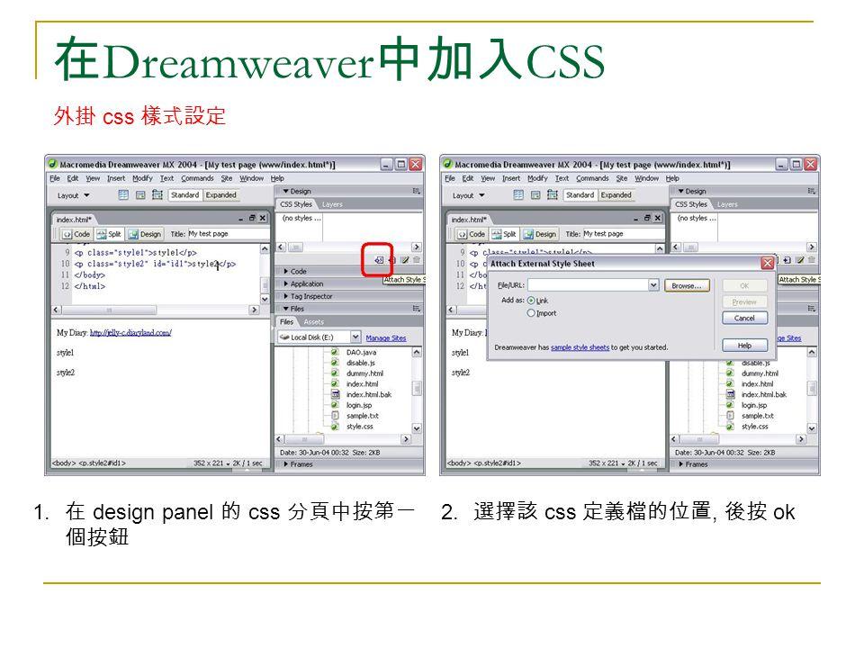 在 Dreamweaver 中加入 CSS 外掛 css 樣式設定 1. 在 design panel 的 css 分頁中按第一 個按鈕 2. 選擇該 css 定義檔的位置, 後按 ok