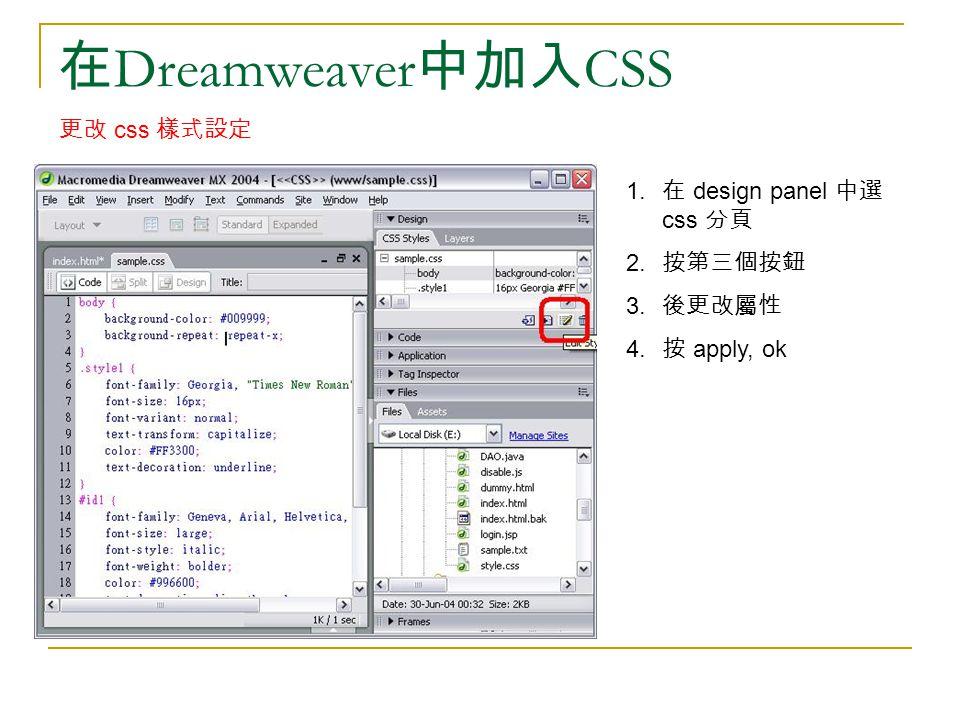 在 Dreamweaver 中加入 CSS 更改 css 樣式設定 1. 在 design panel 中選 css 分頁 2. 按第三個按鈕 3. 後更改屬性 4. 按 apply, ok