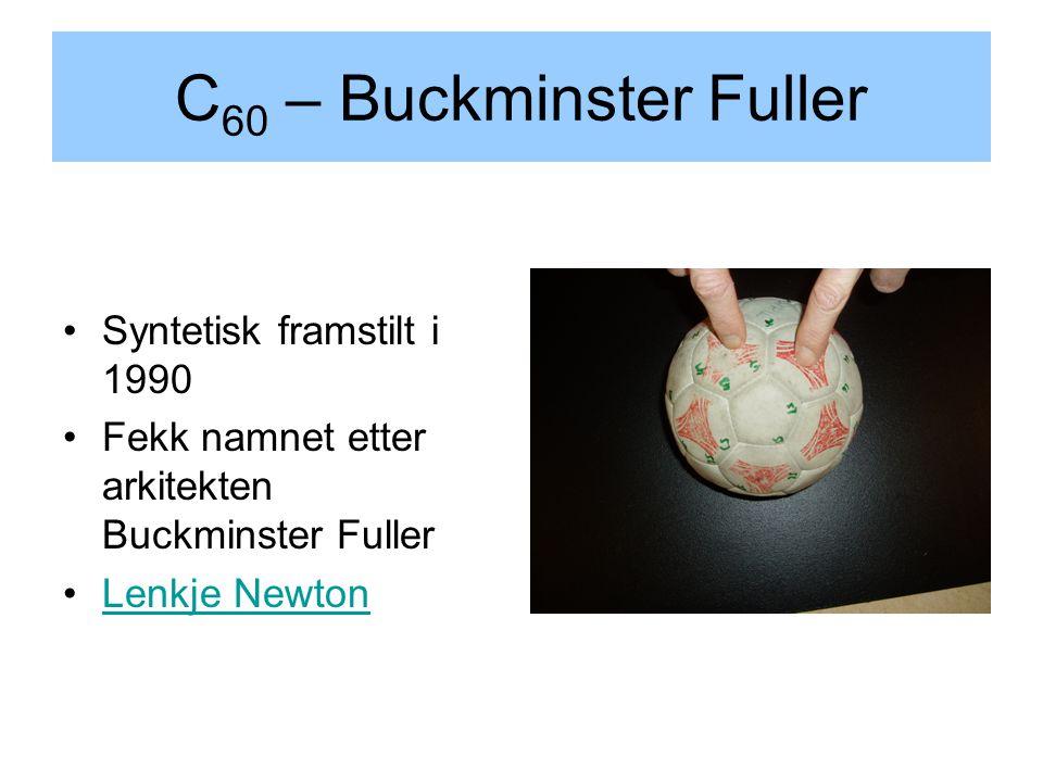 C 60 – Buckminster Fuller Syntetisk framstilt i 1990 Fekk namnet etter arkitekten Buckminster Fuller Lenkje Newton