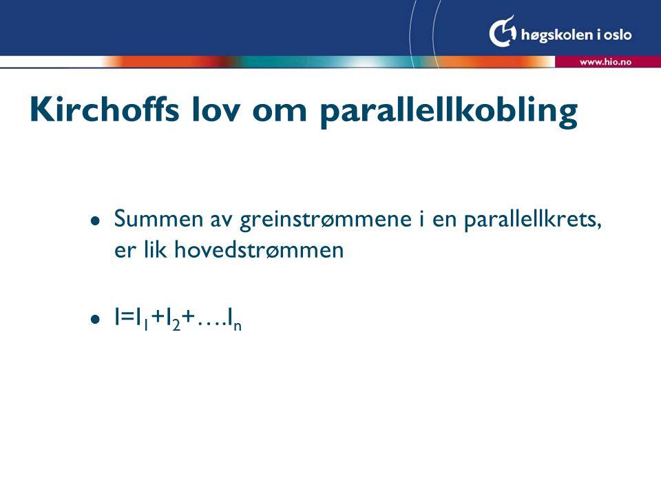 Kirchoffs lov om parallellkobling l Summen av greinstrømmene i en parallellkrets, er lik hovedstrømmen l I=I 1 +I 2 +….I n