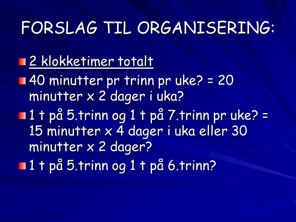 FORSLAG TIL ORGANISERING: 2 klokketimer totalt 40 minutter pr trinn pr uke? = 20 minutter x 2 dager i uka? 1 t på 5.trinn og 1 t på 7.trinn pr uke? =