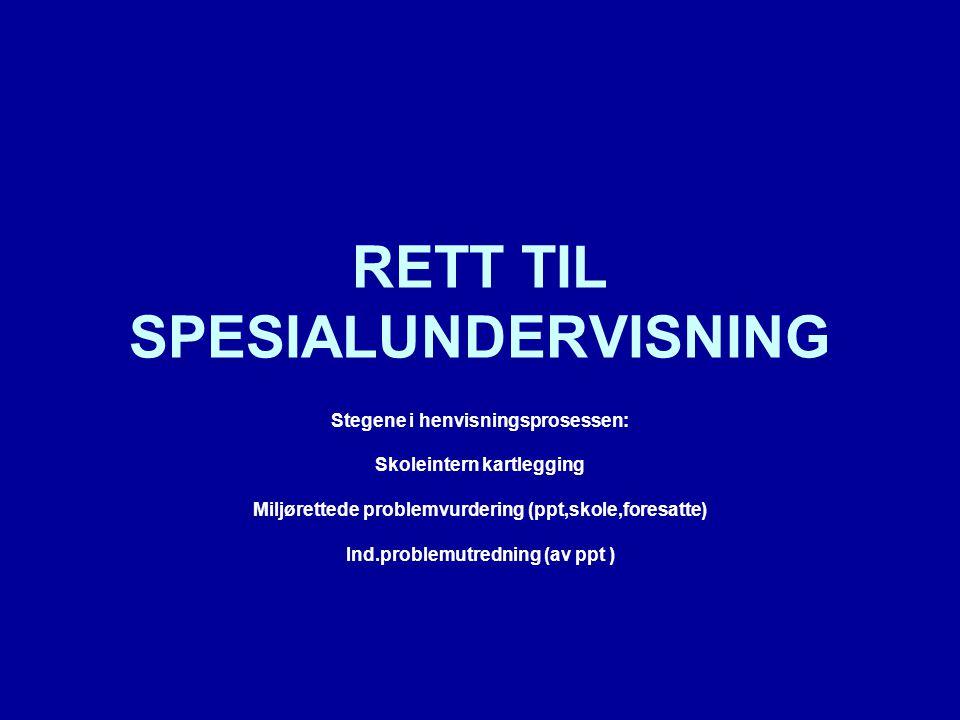 RETT TIL SPESIALUNDERVISNING Stegene i henvisningsprosessen: Skoleintern kartlegging Miljørettede problemvurdering (ppt,skole,foresatte) Ind.problemutredning (av ppt )