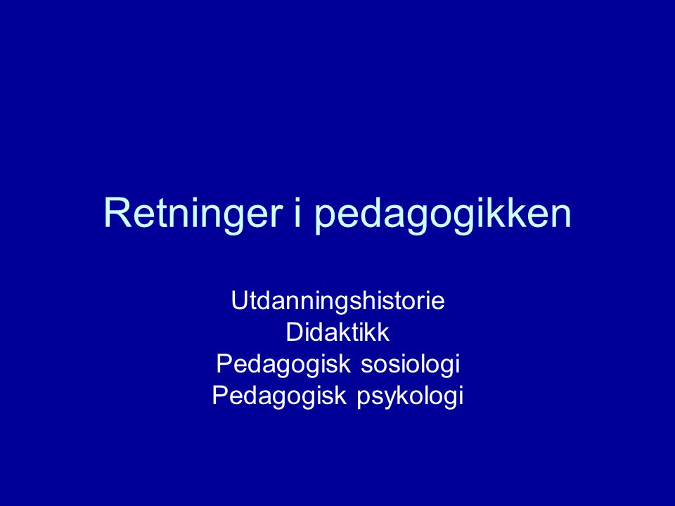 Retninger i pedagogikken Utdanningshistorie Didaktikk Pedagogisk sosiologi Pedagogisk psykologi