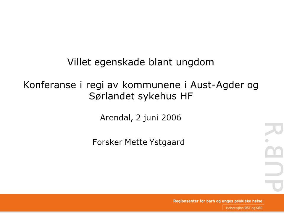 Villet egenskade blant ungdom Konferanse i regi av kommunene i Aust-Agder og Sørlandet sykehus HF Arendal, 2 juni 2006 Forsker Mette Ystgaard