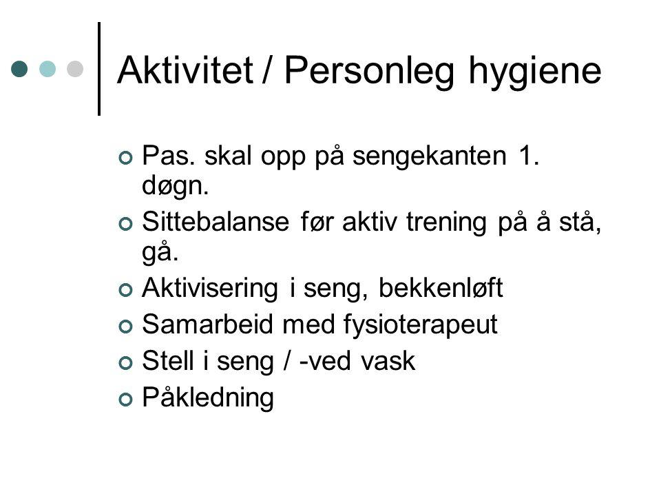 Aktivitet / Personleg hygiene Pas. skal opp på sengekanten 1. døgn. Sittebalanse før aktiv trening på å stå, gå. Aktivisering i seng, bekkenløft Samar