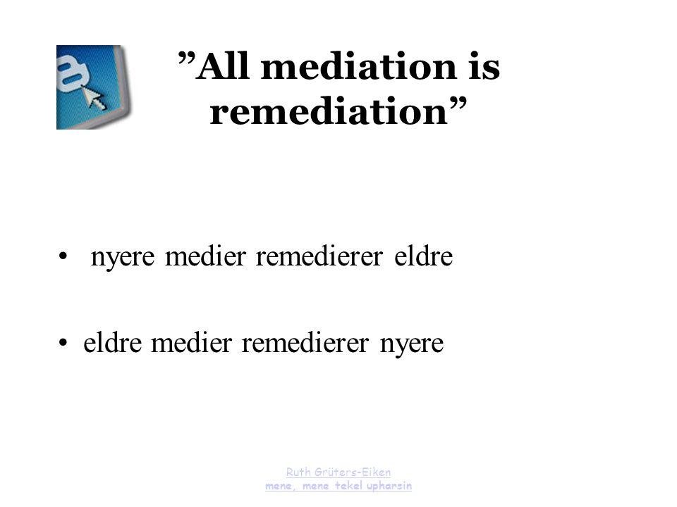 "Ruth Grüters-Eiken mene, mene tekel upharsin ""All mediation is remediation"" nyere medier remedierer eldre eldre medier remedierer nyere"