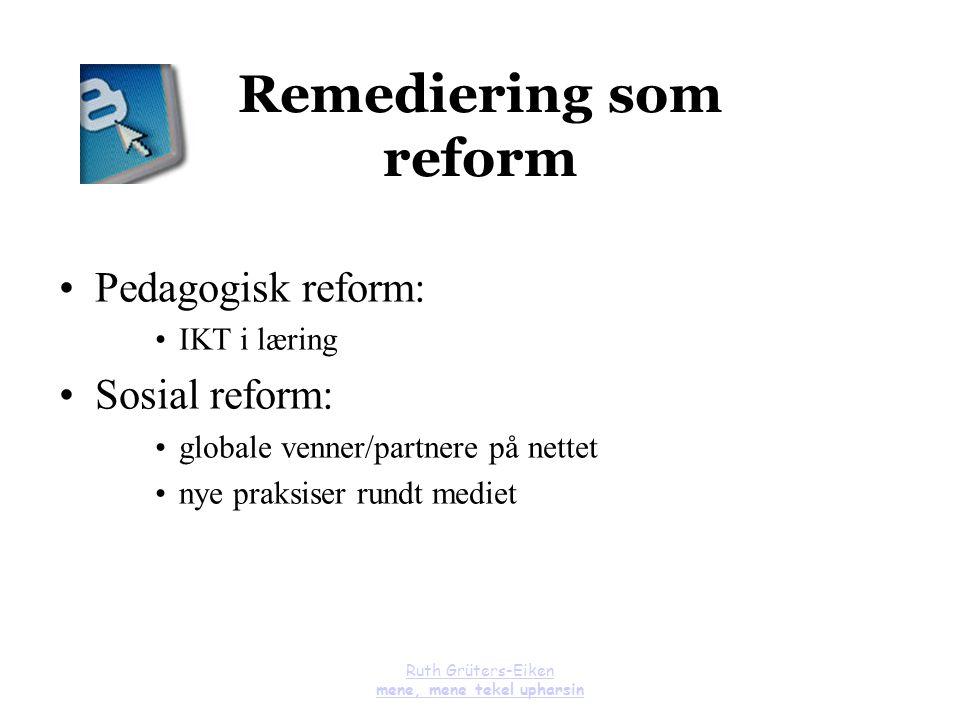 Ruth Grüters-Eiken mene, mene tekel upharsin Remediering som reform Pedagogisk reform: IKT i læring Sosial reform: globale venner/partnere på nettet n