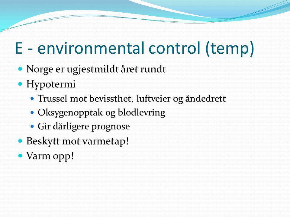 E - environmental control (temp) Norge er ugjestmildt året rundt Hypotermi Trussel mot bevissthet, luftveier og åndedrett Oksygenopptak og blodlevring Gir dårligere prognose Beskytt mot varmetap.