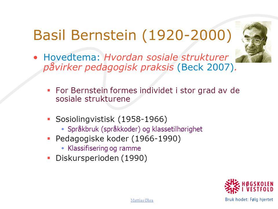 Mattias Øhra Basil Bernstein (1920-2000) Hovedtema: Hvordan sosiale strukturer påvirker pedagogisk praksis (Beck 2007).