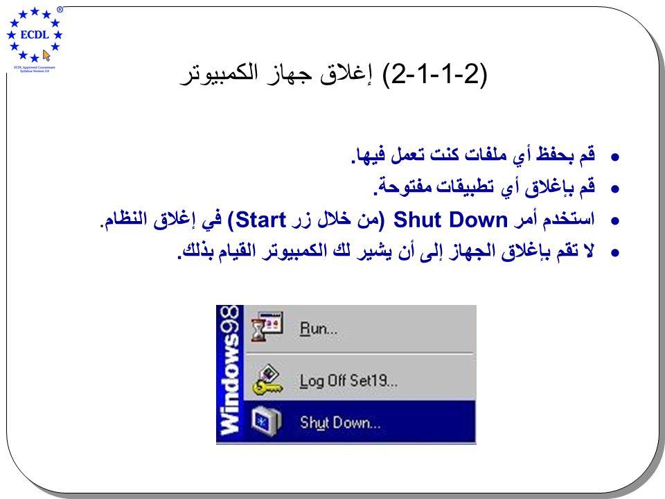 (2-1-1-2 ) إغلاق جهاز الكمبيوتر  قم بحفظ أي ملفات كنت تعمل فيها.  قم بإغلاق أي تطبيقات مفتوحة.  استخدم أمر Shut Down (من خلال زر Start) في إغلاق ال