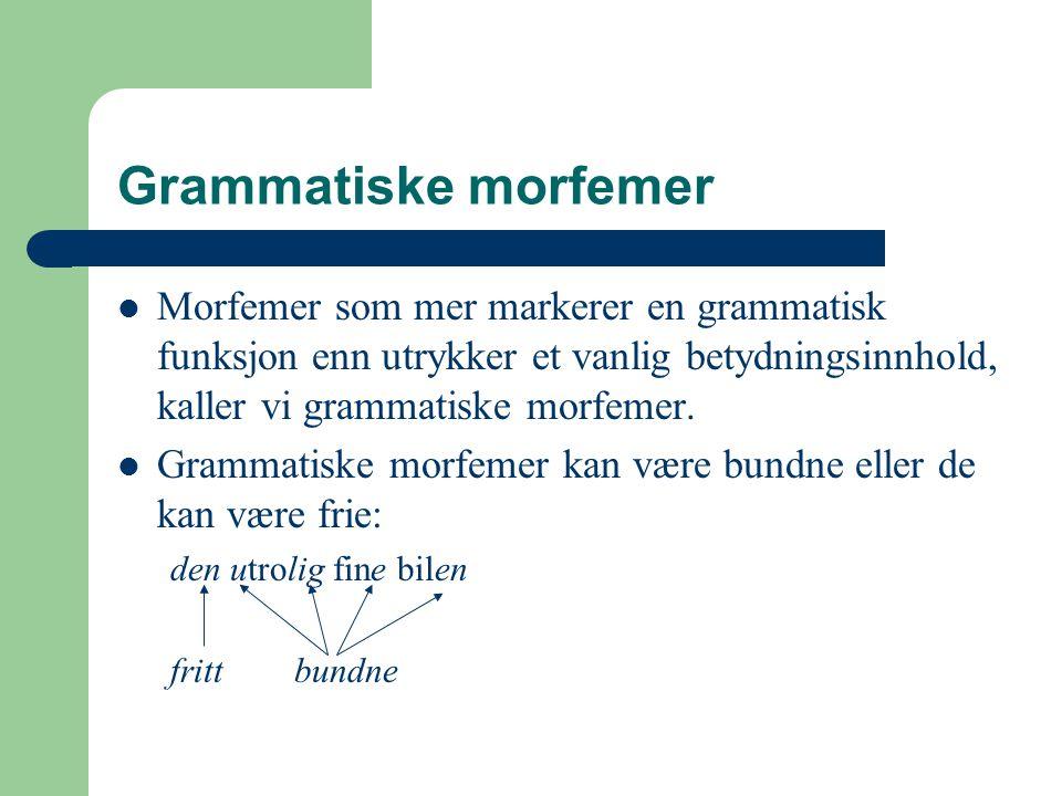 Grammatiske morfemer Morfemer som mer markerer en grammatisk funksjon enn utrykker et vanlig betydningsinnhold, kaller vi grammatiske morfemer. Gramma