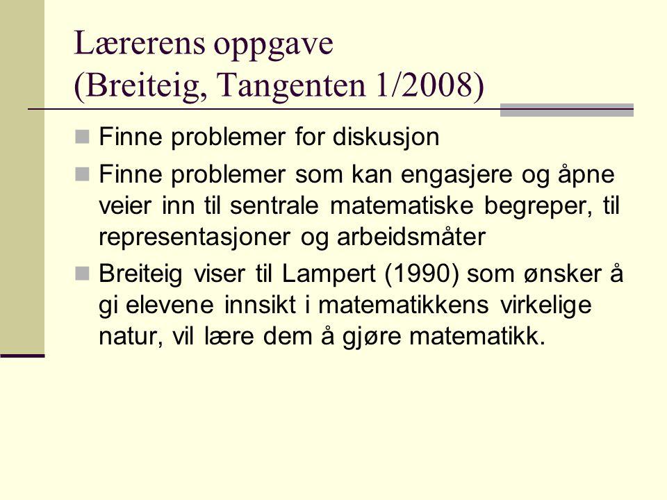 Lærerens oppgave (Breiteig, Tangenten 1/2008) Finne problemer for diskusjon Finne problemer som kan engasjere og åpne veier inn til sentrale matematiske begreper, til representasjoner og arbeidsmåter Breiteig viser til Lampert (1990) som ønsker å gi elevene innsikt i matematikkens virkelige natur, vil lære dem å gjøre matematikk.