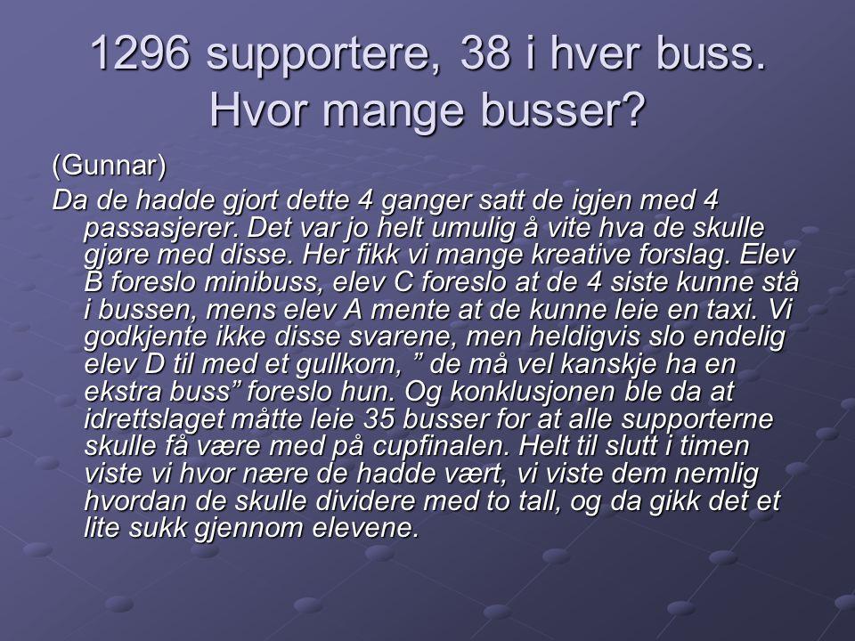 1296 supportere, 38 i hver buss. Hvor mange busser? (Gunnar) Da de hadde gjort dette 4 ganger satt de igjen med 4 passasjerer. Det var jo helt umulig