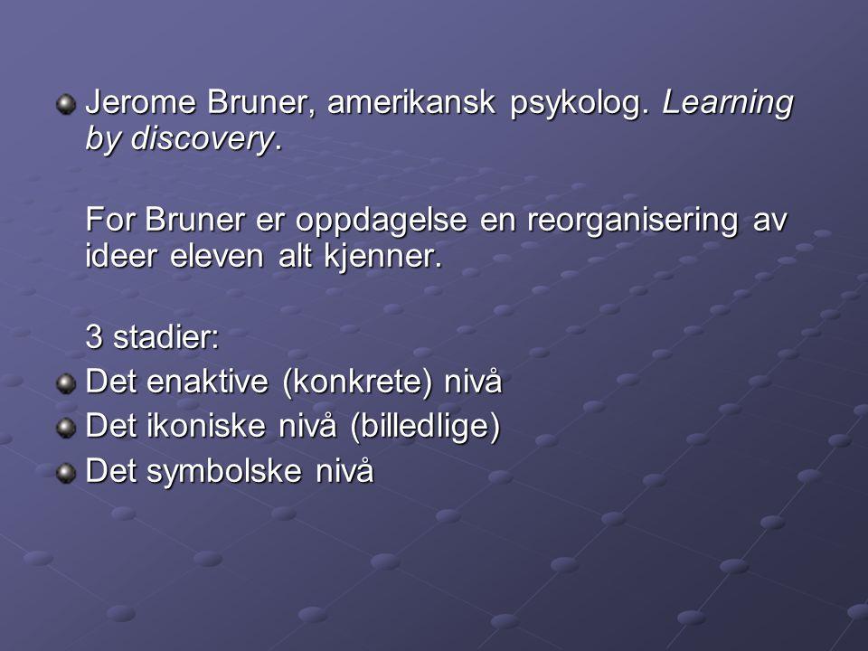 Jerome Bruner, amerikansk psykolog. Learning by discovery. For Bruner er oppdagelse en reorganisering av ideer eleven alt kjenner. 3 stadier: Det enak