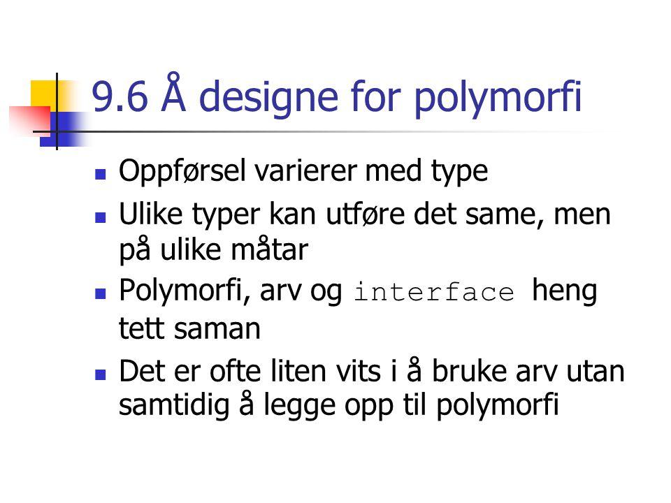 9.6 Å designe for polymorfi Oppførsel varierer med type Ulike typer kan utføre det same, men på ulike måtar Polymorfi, arv og interface heng tett saman Det er ofte liten vits i å bruke arv utan samtidig å legge opp til polymorfi