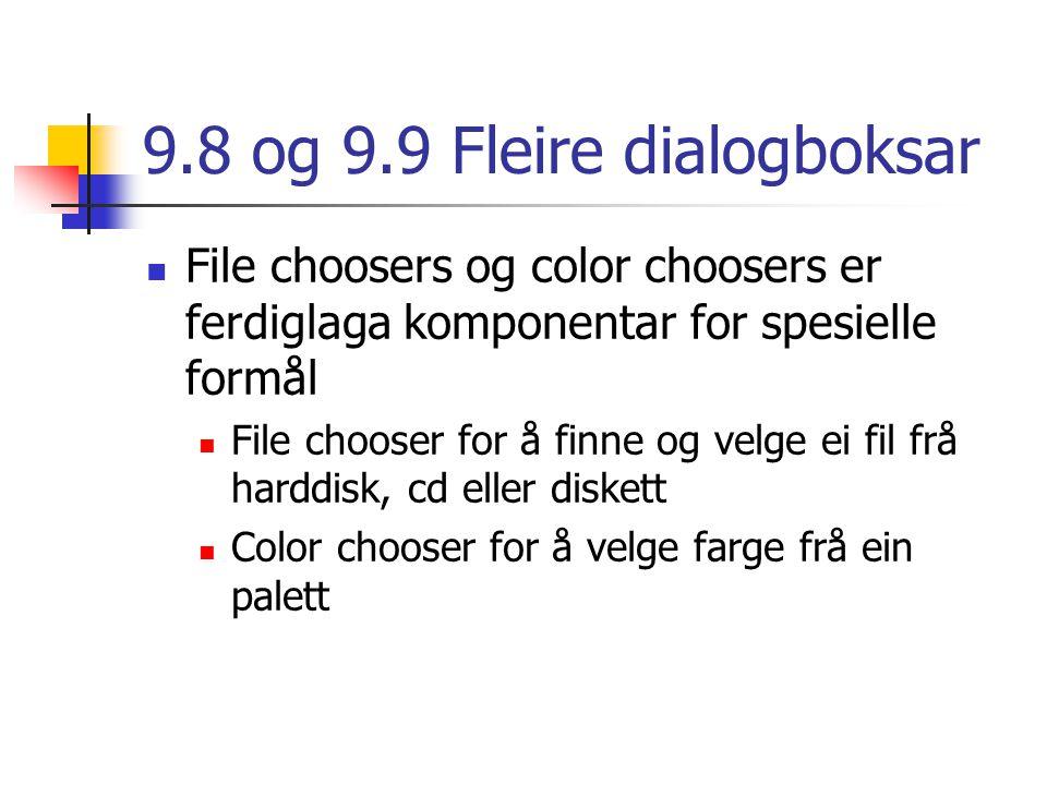 9.8 og 9.9 Fleire dialogboksar File choosers og color choosers er ferdiglaga komponentar for spesielle formål File chooser for å finne og velge ei fil frå harddisk, cd eller diskett Color chooser for å velge farge frå ein palett