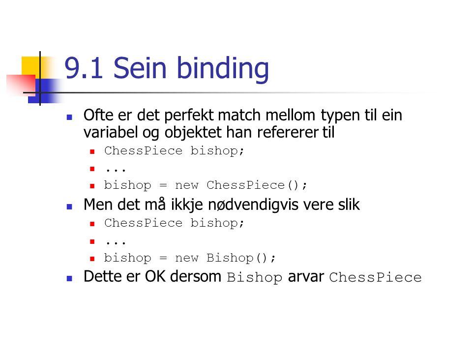 9.1 Sein binding Ofte er det perfekt match mellom typen til ein variabel og objektet han refererer til ChessPiece bishop;...