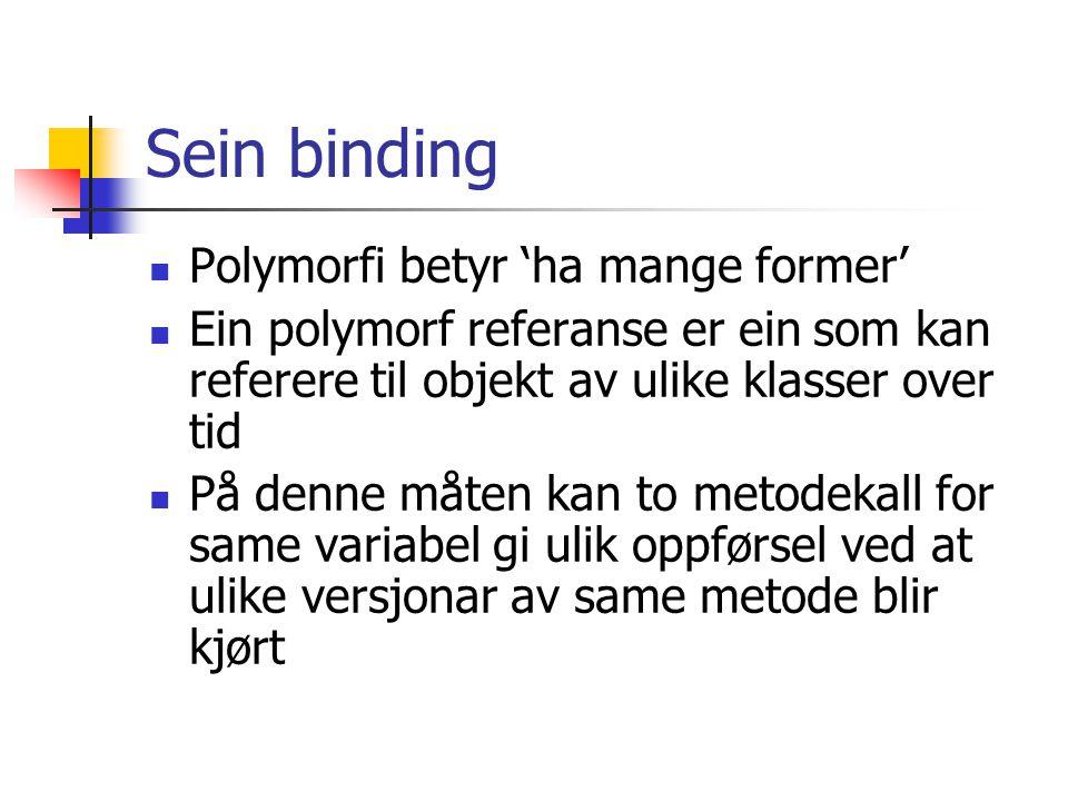 Sein binding Polymorfi betyr 'ha mange former' Ein polymorf referanse er ein som kan referere til objekt av ulike klasser over tid På denne måten kan to metodekall for same variabel gi ulik oppførsel ved at ulike versjonar av same metode blir kjørt