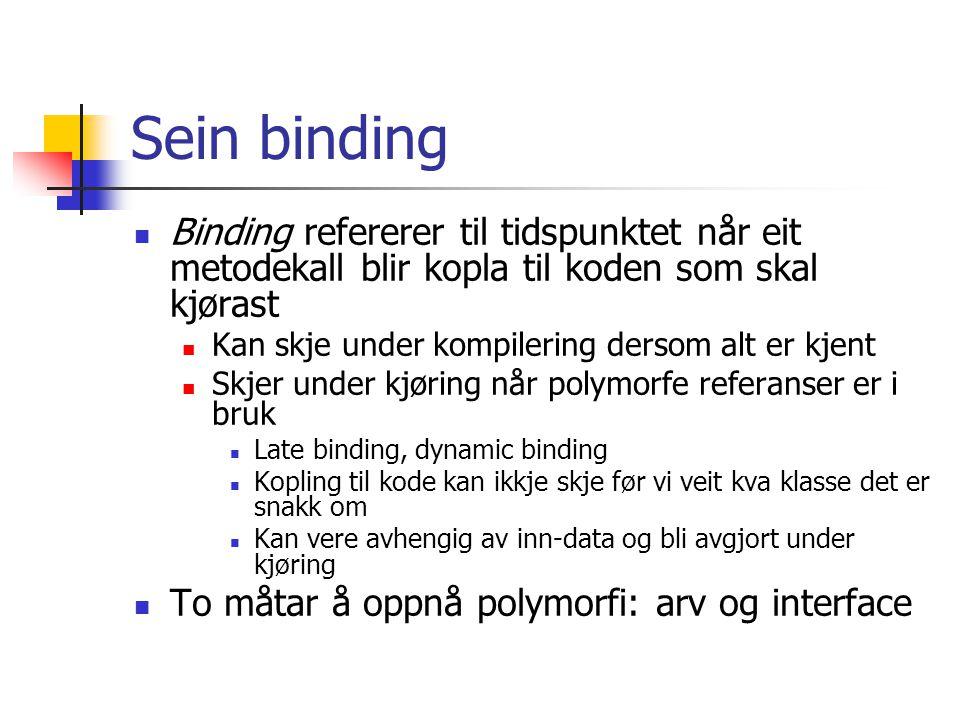 Sein binding Binding refererer til tidspunktet når eit metodekall blir kopla til koden som skal kjørast Kan skje under kompilering dersom alt er kjent Skjer under kjøring når polymorfe referanser er i bruk Late binding, dynamic binding Kopling til kode kan ikkje skje før vi veit kva klasse det er snakk om Kan vere avhengig av inn-data og bli avgjort under kjøring To måtar å oppnå polymorfi: arv og interface