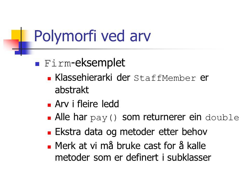 Polymorfi ved arv Firm -eksemplet Klassehierarki der StaffMember er abstrakt Arv i fleire ledd Alle har pay() som returnerer ein double Ekstra data og metoder etter behov Merk at vi må bruke cast for å kalle metoder som er definert i subklasser