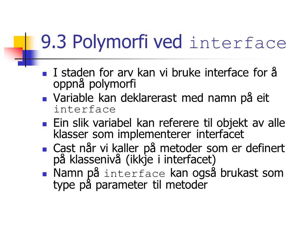 9.3 Polymorfi ved interface I staden for arv kan vi bruke interface for å oppnå polymorfi Variable kan deklarerast med namn på eit interface Ein slik variabel kan referere til objekt av alle klasser som implementerer interfacet Cast når vi kaller på metoder som er definert på klassenivå (ikkje i interfacet) Namn på interface kan også brukast som type på parameter til metoder
